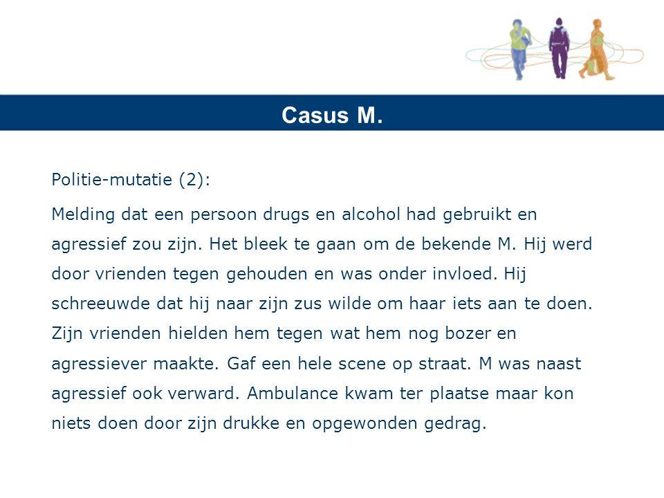 Casus M. Politie-mutatie (2): Melding dat een persoon drugs en alcohol had gebruikt en agressief zou zijn. Het bleek te gaan om de bekende M. Hij werd