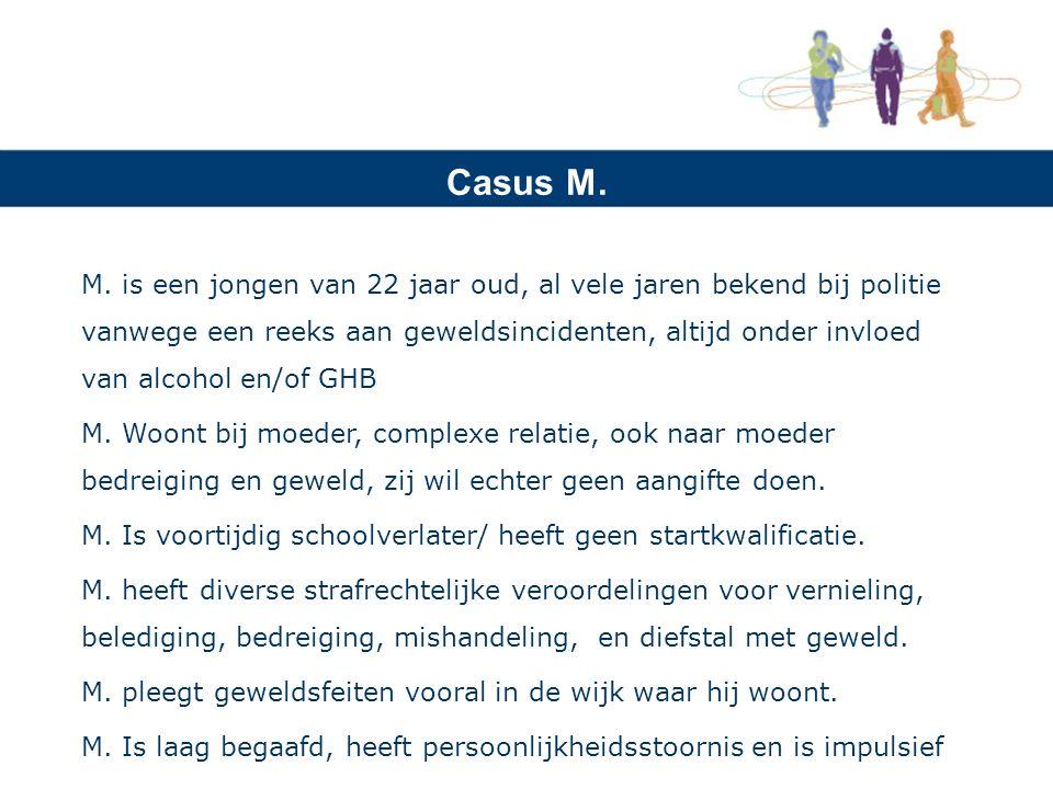 Casus M. M. is een jongen van 22 jaar oud, al vele jaren bekend bij politie vanwege een reeks aan geweldsincidenten, altijd onder invloed van alcohol