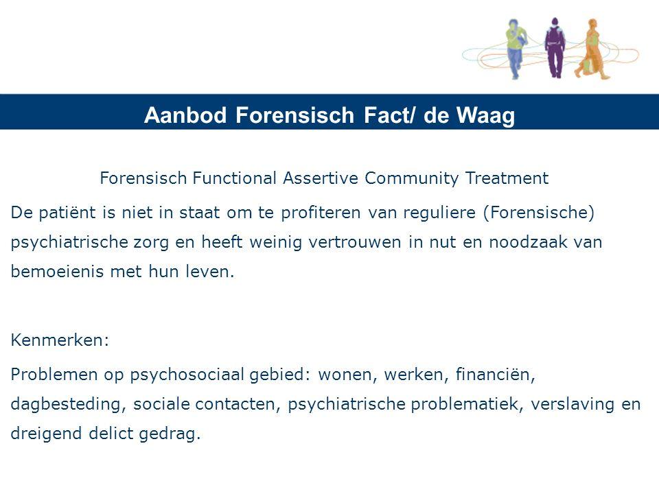 Aanbod Forensisch Fact/ de Waag Forensisch Functional Assertive Community Treatment De patiënt is niet in staat om te profiteren van reguliere (Forensische) psychiatrische zorg en heeft weinig vertrouwen in nut en noodzaak van bemoeienis met hun leven.