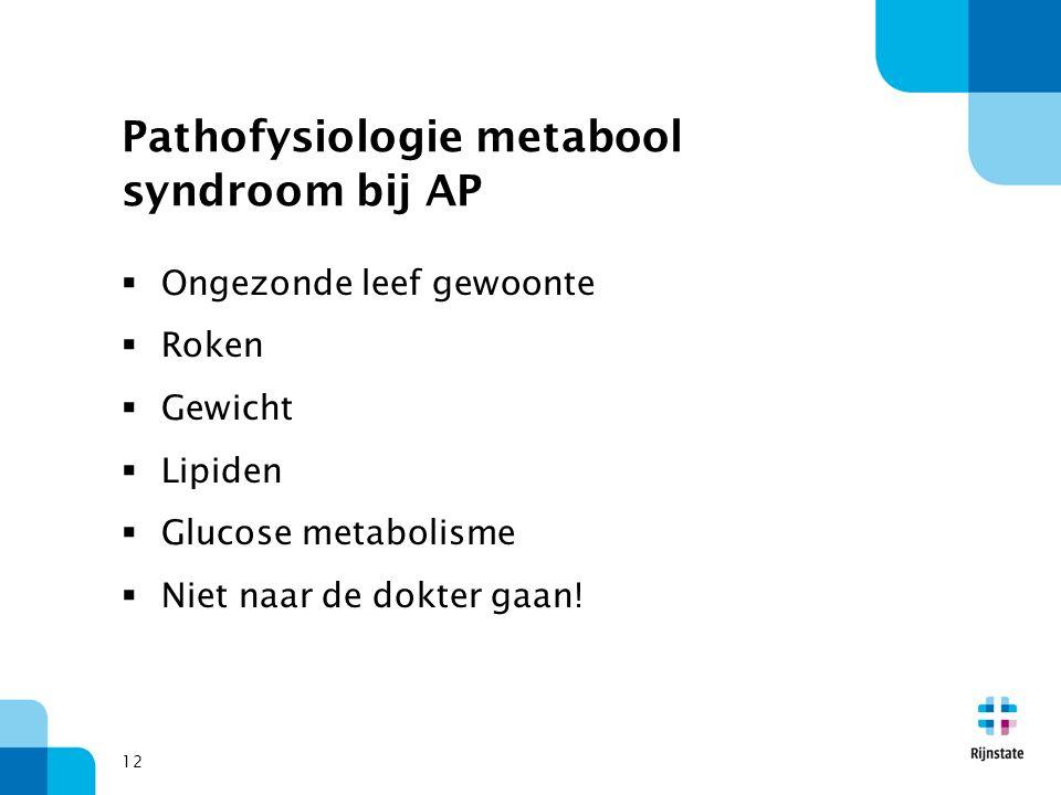 Pathofysiologie metabool syndroom bij AP  Ongezonde leef gewoonte  Roken  Gewicht  Lipiden  Glucose metabolisme  Niet naar de dokter gaan! 12