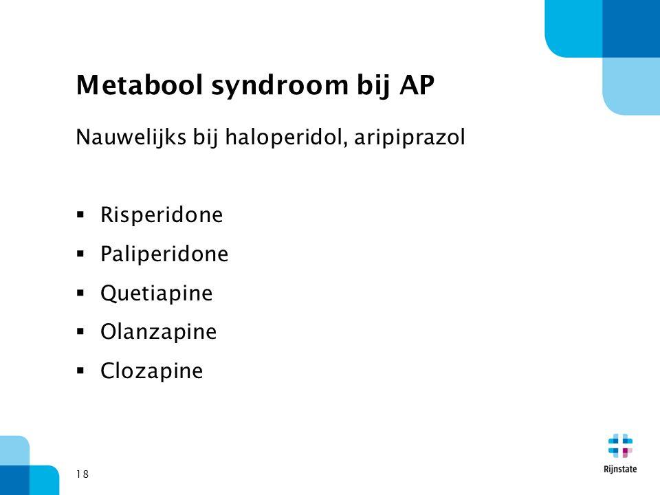 Metabool syndroom bij AP Nauwelijks bij haloperidol, aripiprazol  Risperidone  Paliperidone  Quetiapine  Olanzapine  Clozapine 18