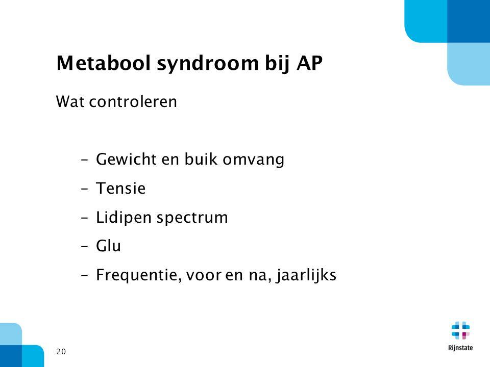 Metabool syndroom bij AP Wat controleren –Gewicht en buik omvang –Tensie –Lidipen spectrum –Glu –Frequentie, voor en na, jaarlijks 20