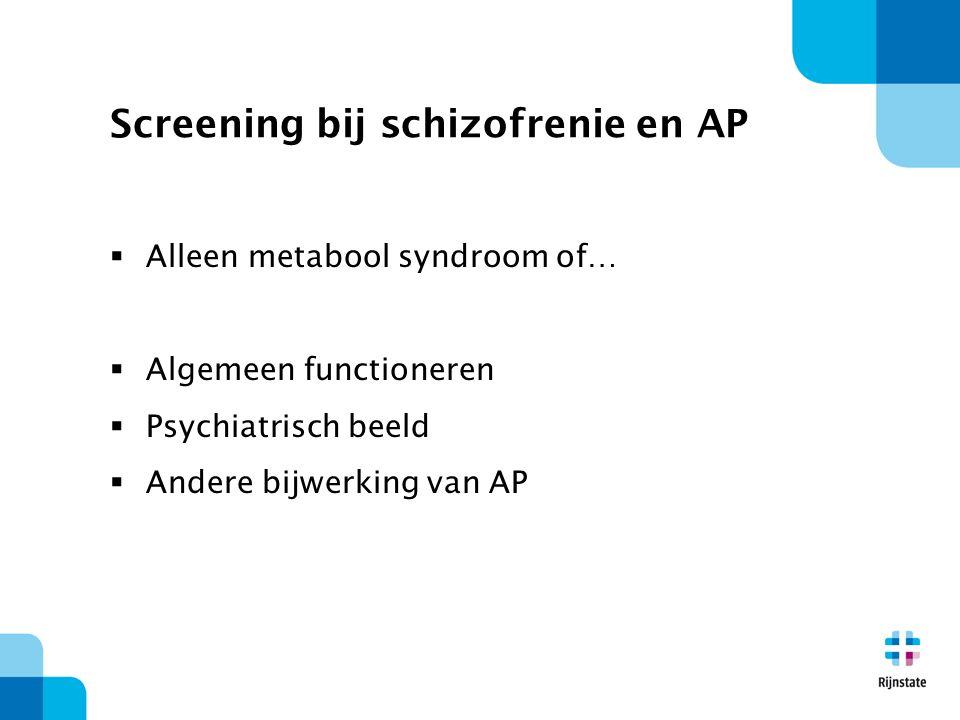 Screening bij schizofrenie en AP  Alleen metabool syndroom of…  Algemeen functioneren  Psychiatrisch beeld  Andere bijwerking van AP