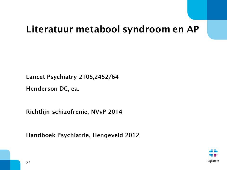 Literatuur metabool syndroom en AP Lancet Psychiatry 2105,2452/64 Henderson DC, ea. Richtlijn schizofrenie, NVvP 2014 Handboek Psychiatrie, Hengeveld