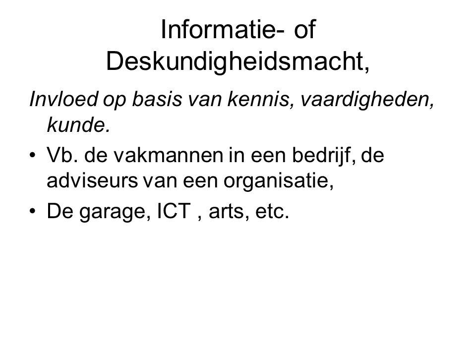Informatie- of Deskundigheidsmacht, Invloed op basis van kennis, vaardigheden, kunde. Vb. de vakmannen in een bedrijf, de adviseurs van een organisati