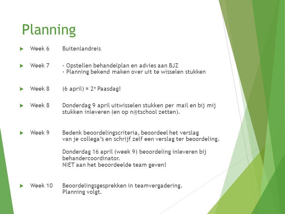 Planning  Week 6 Buitenlandreis  Week 7 - Opstellen behandelplan en advies aan BJZ - Planning bekend maken over uit te wisselen stukken  Week 8 (6