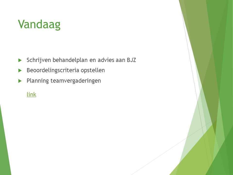 Vandaag  Schrijven behandelplan en advies aan BJZ  Beoordelingscriteria opstellen  Planning teamvergaderingen link link