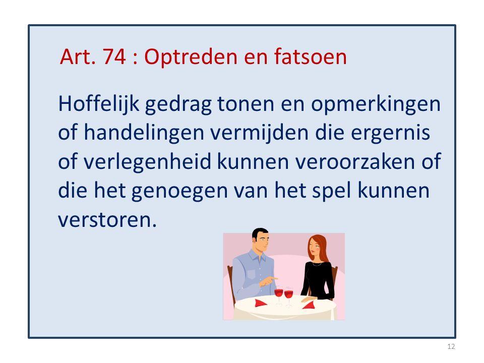 Art. 74 : Optreden en fatsoen Hoffelijk gedrag tonen en opmerkingen of handelingen vermijden die ergernis of verlegenheid kunnen veroorzaken of die he