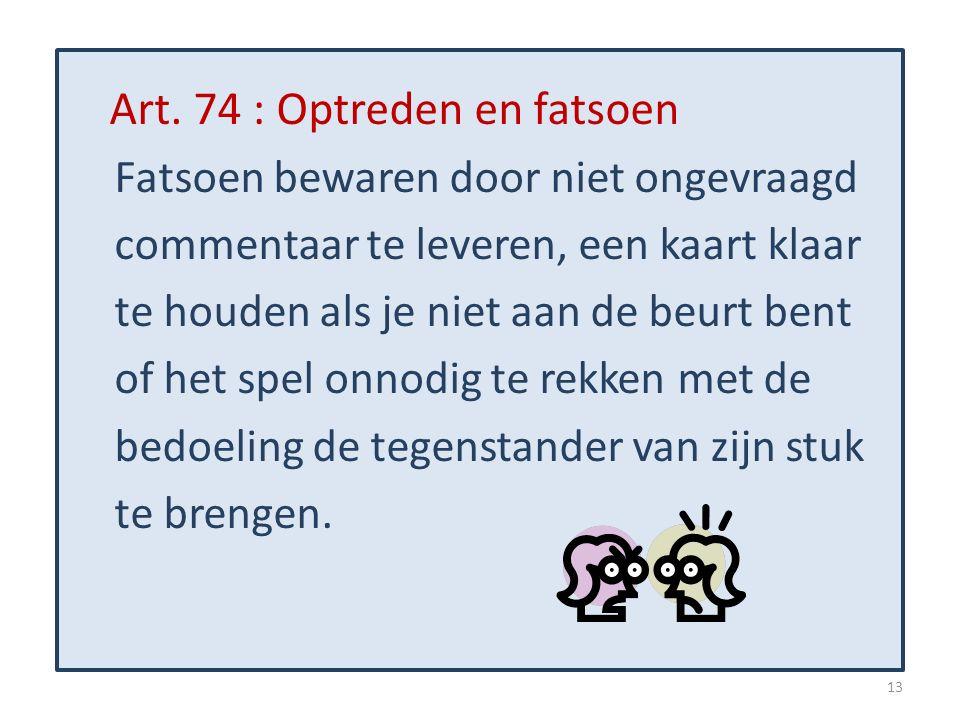 Art. 74 : Optreden en fatsoen Fatsoen bewaren door niet ongevraagd commentaar te leveren, een kaart klaar te houden als je niet aan de beurt bent of h