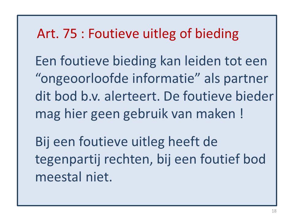 """Art. 75 : Foutieve uitleg of bieding Een foutieve bieding kan leiden tot een """"ongeoorloofde informatie"""" als partner dit bod b.v. alerteert. De foutiev"""