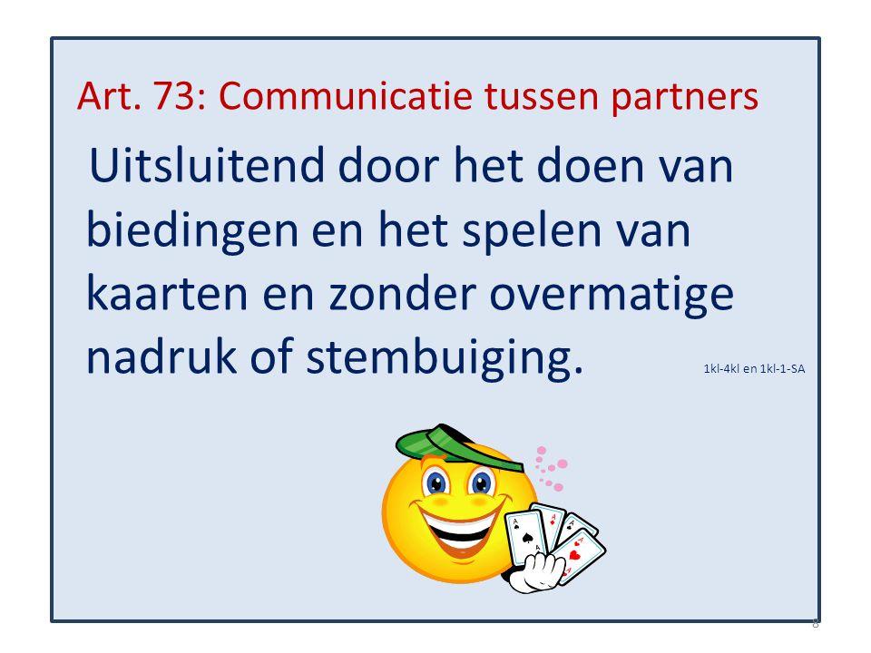 Art. 73: Communicatie tussen partners Uitsluitend door het doen van biedingen en het spelen van kaarten en zonder overmatige nadruk of stembuiging. 1k