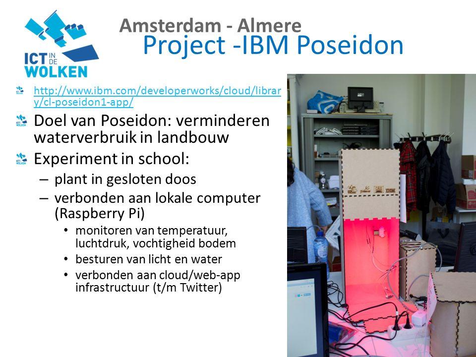 Amsterdam - Almere Project -IBM Poseidon http://www.ibm.com/developerworks/cloud/librar y/cl-poseidon1-app/ Doel van Poseidon: verminderen waterverbruik in landbouw Experiment in school: – plant in gesloten doos – verbonden aan lokale computer (Raspberry Pi) monitoren van temperatuur, luchtdruk, vochtigheid bodem besturen van licht en water verbonden aan cloud/web-app infrastructuur (t/m Twitter)