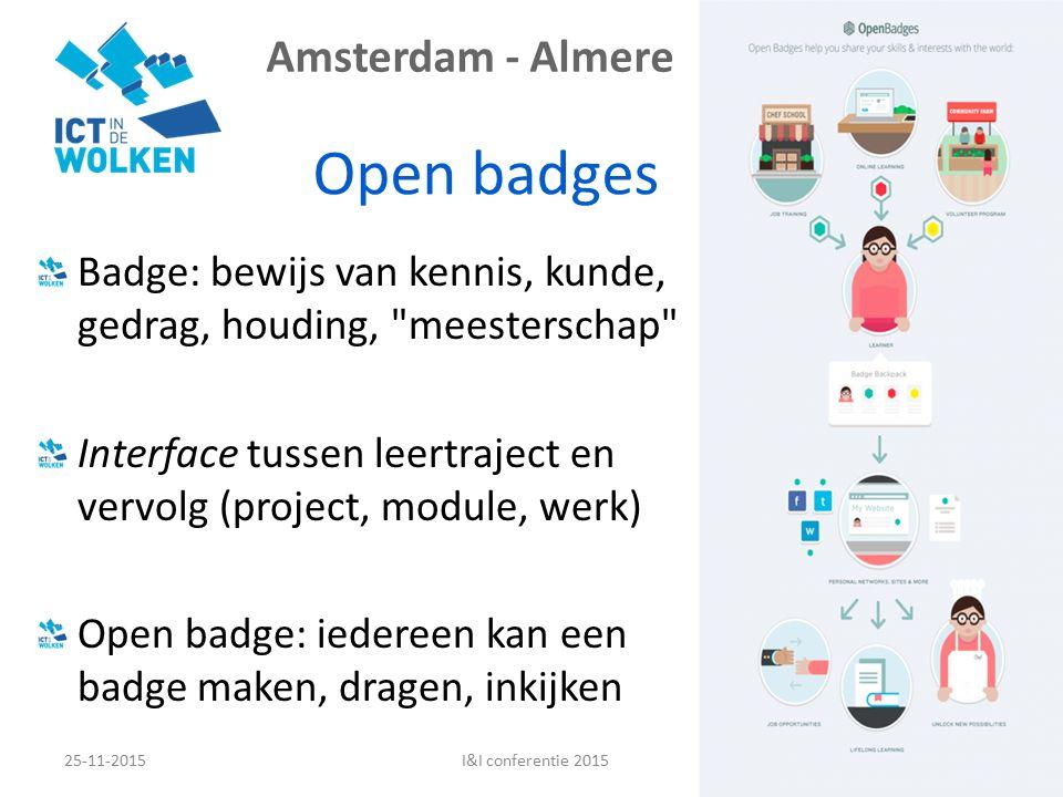 Amsterdam - Almere Open badges 25-11-201516I&I conferentie 2015 Badge: bewijs van kennis, kunde, gedrag, houding, meesterschap Interface tussen leertraject en vervolg (project, module, werk) Open badge: iedereen kan een badge maken, dragen, inkijken