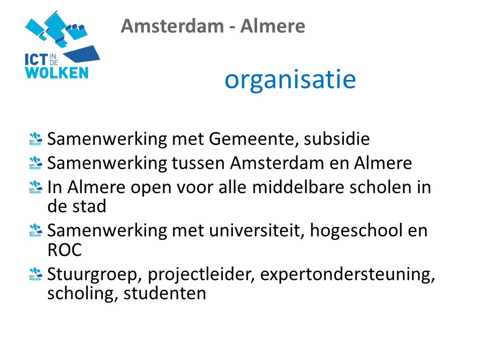 Amsterdam - Almere organisatie Samenwerking met Gemeente, subsidie Samenwerking tussen Amsterdam en Almere In Almere open voor alle middelbare scholen in de stad Samenwerking met universiteit, hogeschool en ROC Stuurgroep, projectleider, expertondersteuning, scholing, studenten