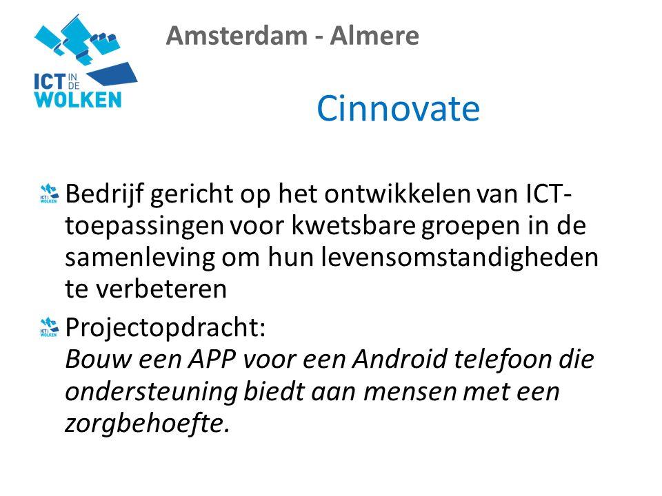 Amsterdam - Almere Cinnovate Bedrijf gericht op het ontwikkelen van ICT- toepassingen voor kwetsbare groepen in de samenleving om hun levensomstandigheden te verbeteren Projectopdracht: Bouw een APP voor een Android telefoon die ondersteuning biedt aan mensen met een zorgbehoefte.