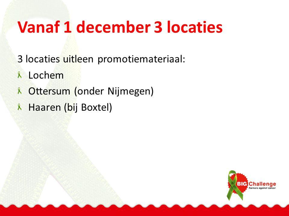 Vanaf 1 december 3 locaties 3 locaties uitleen promotiemateriaal: Lochem Ottersum (onder Nijmegen) Haaren (bij Boxtel)