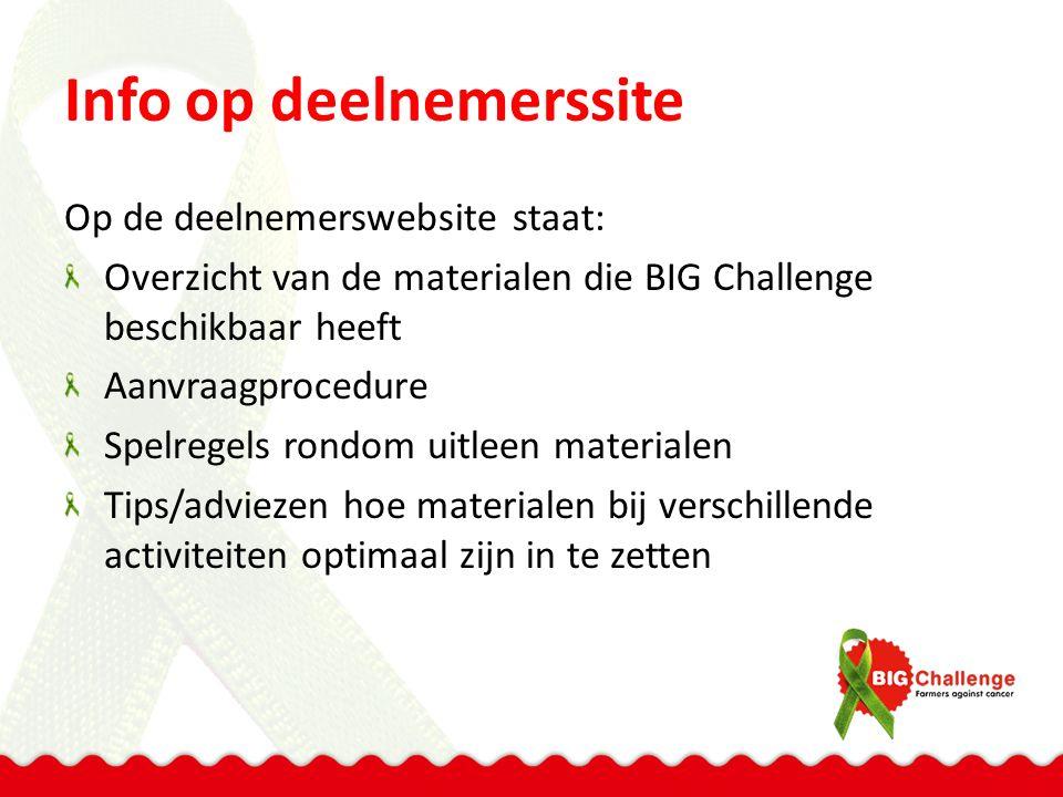Info op deelnemerssite Op de deelnemerswebsite staat: Overzicht van de materialen die BIG Challenge beschikbaar heeft Aanvraagprocedure Spelregels rondom uitleen materialen Tips/adviezen hoe materialen bij verschillende activiteiten optimaal zijn in te zetten