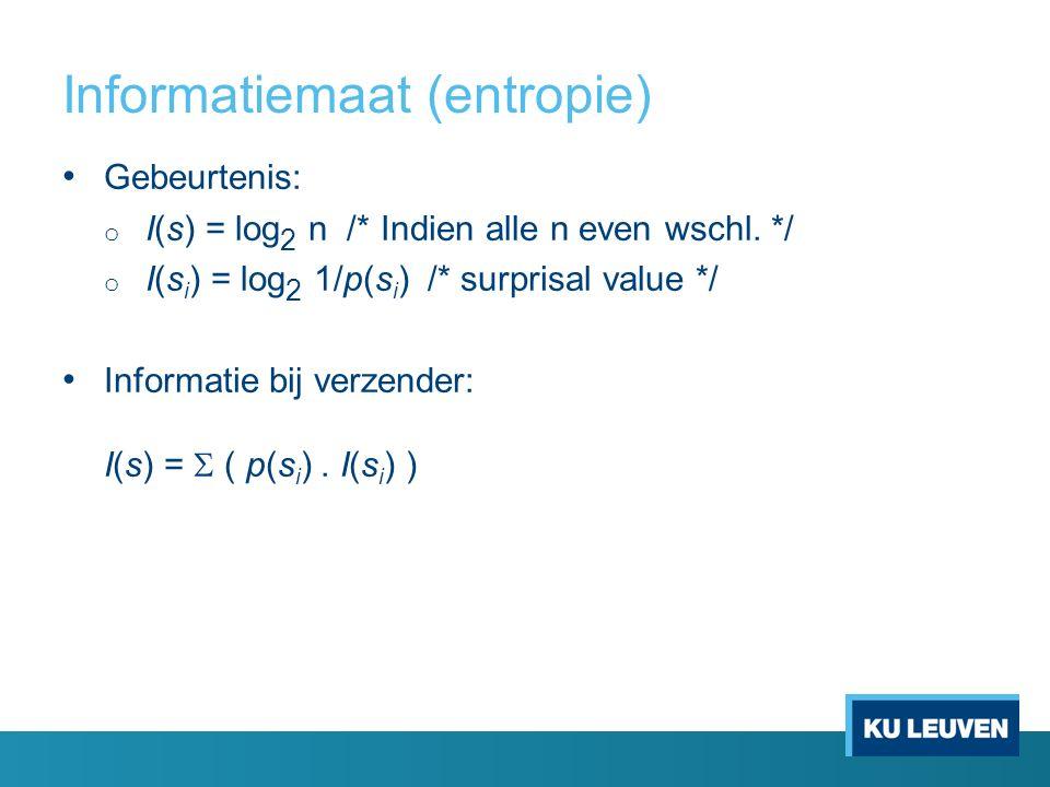 Informatiemaat (entropie) Gebeurtenis: o I(s) = log 2 n /* Indien alle n even wschl. */ o I(s i ) = log 2 1/p(s i ) /* surprisal value */ Informatie b
