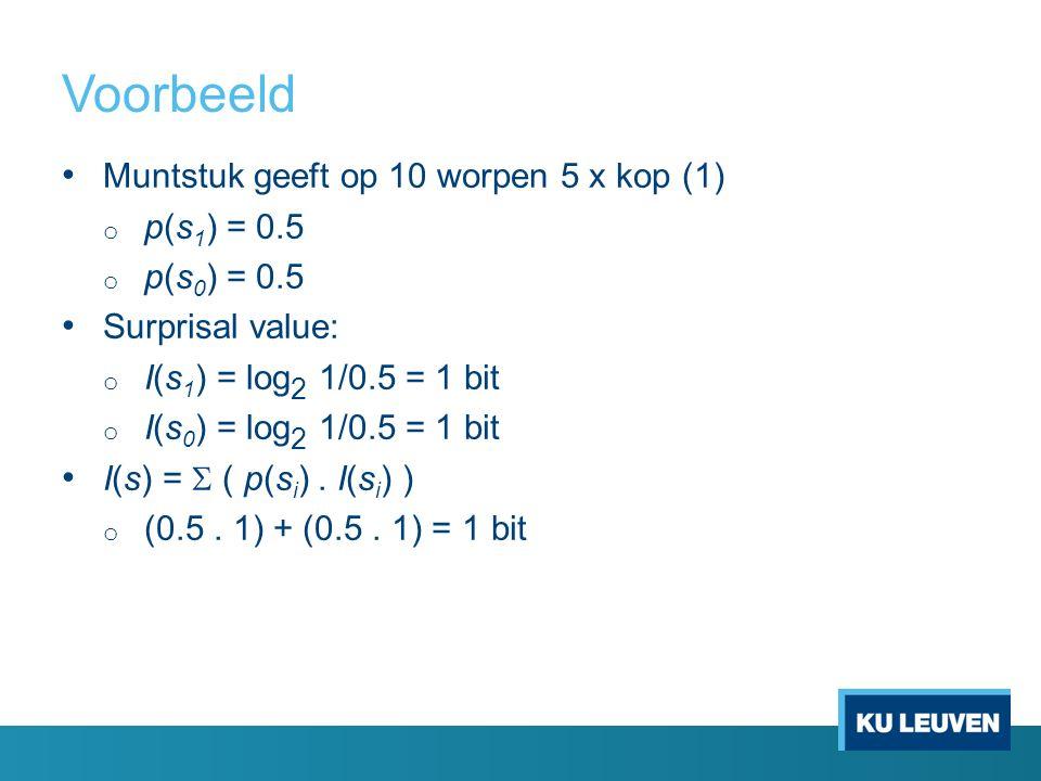 Voorbeeld Muntstuk geeft op 10 worpen 5 x kop (1) o p(s 1 ) = 0.5 o p(s 0 ) = 0.5 Surprisal value: o I(s 1 ) = log 2 1/0.5 = 1 bit o I(s 0 ) = log 2 1