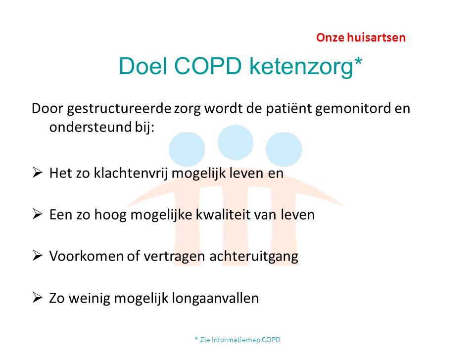 Onze huisartsen Doel COPD ketenzorg* Door gestructureerde zorg wordt de patiënt gemonitord en ondersteund bij:  Het zo klachtenvrij mogelijk leven en  Een zo hoog mogelijke kwaliteit van leven  Voorkomen of vertragen achteruitgang  Zo weinig mogelijk longaanvallen * Zie informatiemap COPD