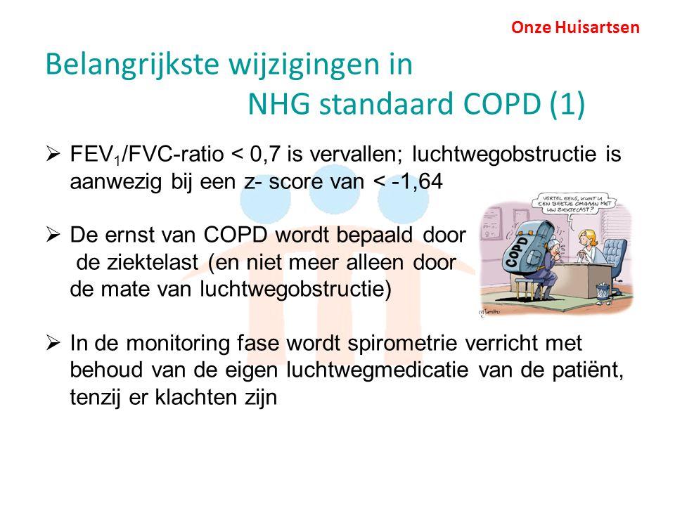 Onze Huisartsen Belangrijkste wijzigingen in NHG standaard COPD (1)  FEV 1 /FVC-ratio < 0,7 is vervallen; luchtwegobstructie is aanwezig bij een z- score van < -1,64  De ernst van COPD wordt bepaald door de ziektelast (en niet meer alleen door de mate van luchtwegobstructie)  In de monitoring fase wordt spirometrie verricht met behoud van de eigen luchtwegmedicatie van de patiënt, tenzij er klachten zijn