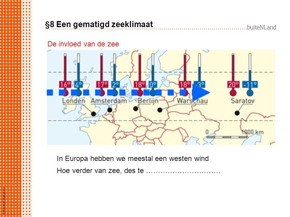 §8 Een gematigd zeeklimaat In Europa hebben we meestal een westen wind Hoe verder van zee, des te …………………………. De invloed van de zee