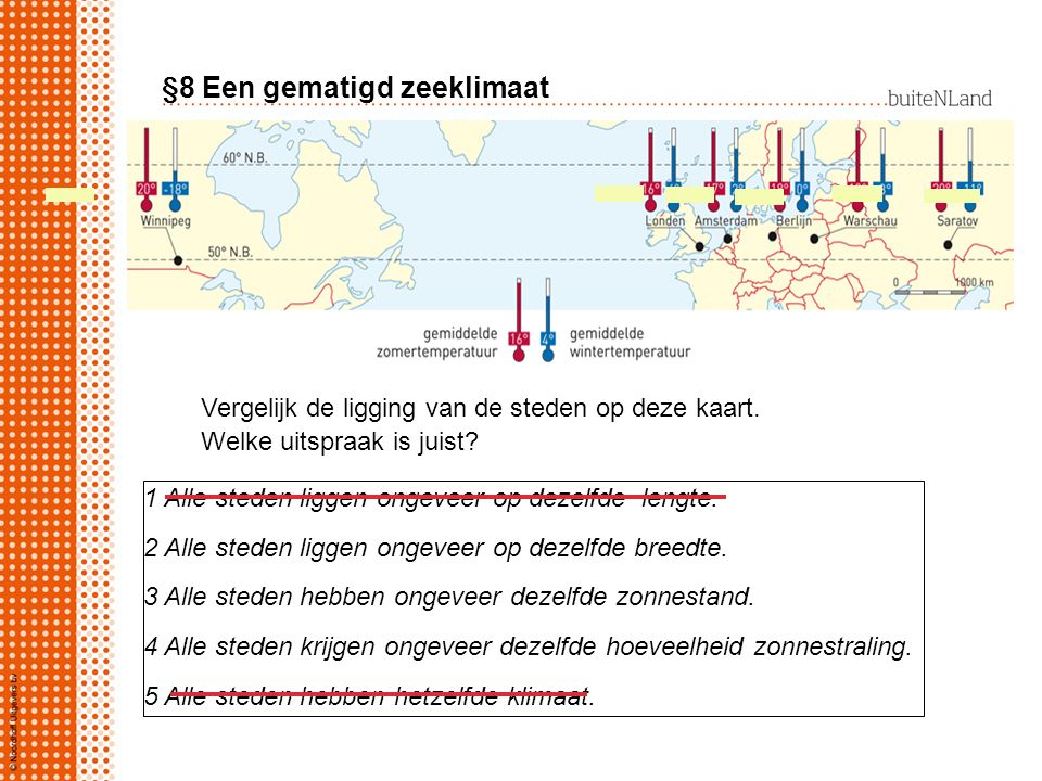 §8 Een gematigd zeeklimaat Vergelijk de ligging van de steden op deze kaart. Welke uitspraak is juist? 1 Alle steden liggen ongeveer op dezelfde lengt