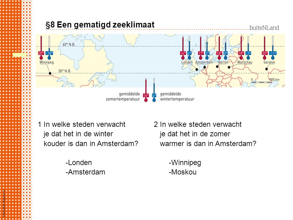 §8 Een gematigd zeeklimaat Waardoor hebben Londen en Amsterdam een veel kleiner verschil tussen zomer en wintertemperatuur dan Moskou en Winnipeg.