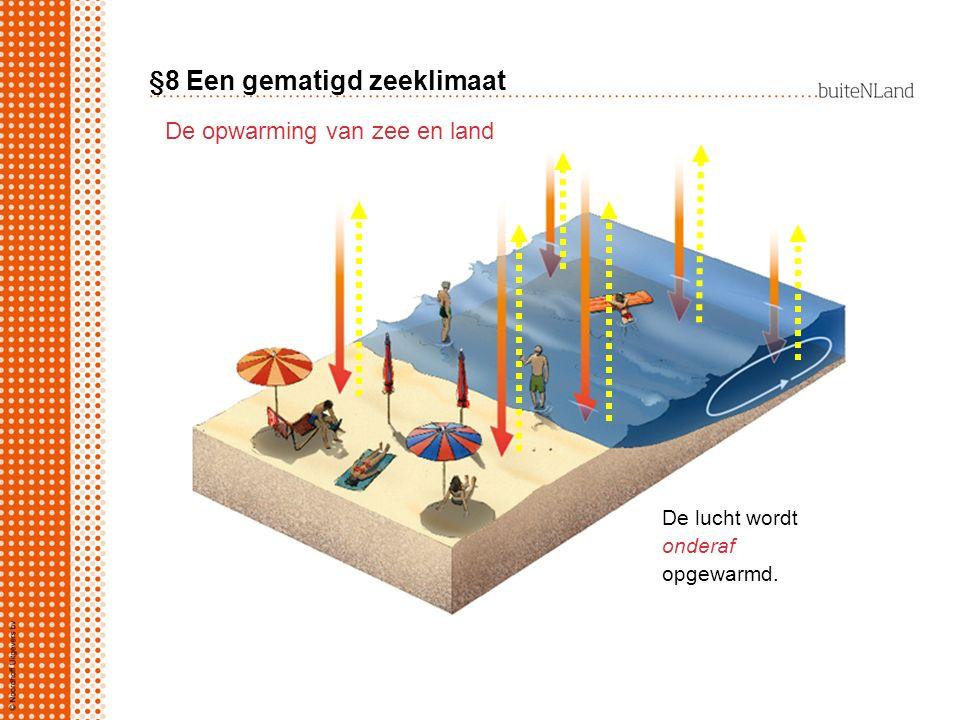 §8 Een gematigd zeeklimaat De opwarming van zee en land De lucht wordt onderaf / bovenaf opgewarmd. De lucht wordt onderaf opgewarmd.
