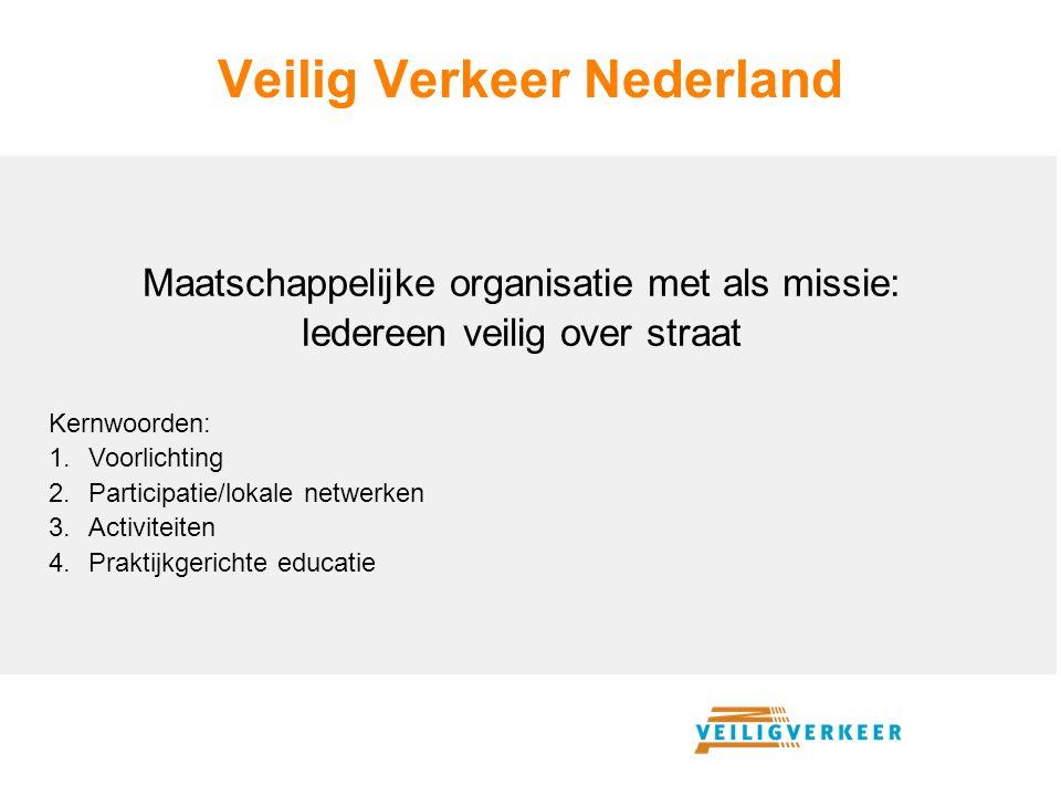 Veilig Verkeer Nederland Maatschappelijke organisatie met als missie: Iedereen veilig over straat Kernwoorden: 1.Voorlichting 2.Participatie/lokale netwerken 3.Activiteiten 4.Praktijkgerichte educatie