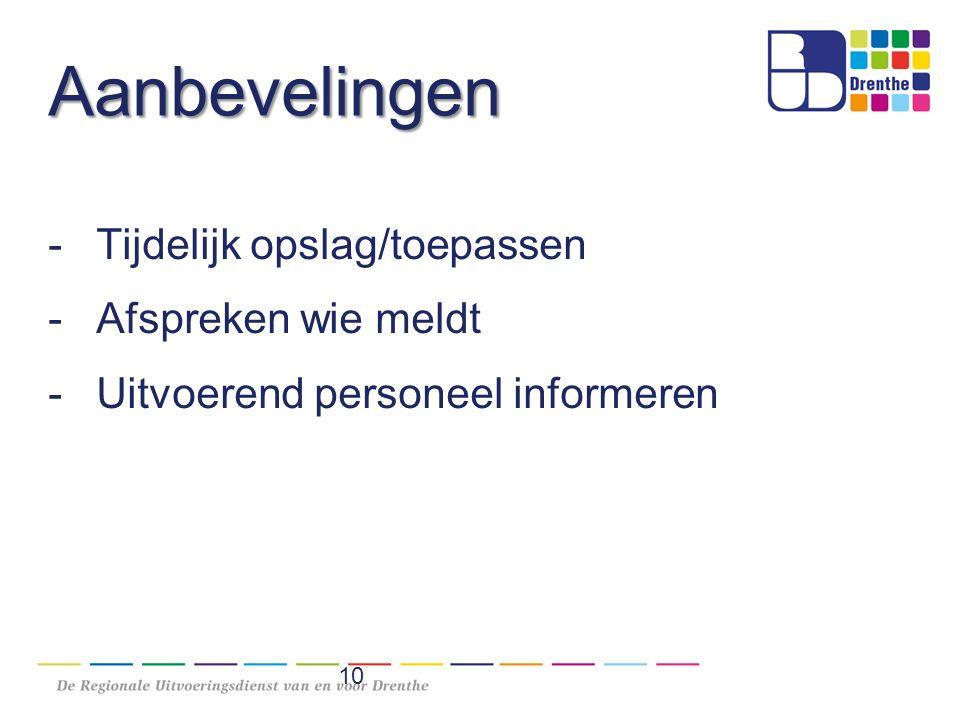 Aanbevelingen -Tijdelijk opslag/toepassen -Afspreken wie meldt -Uitvoerend personeel informeren 10