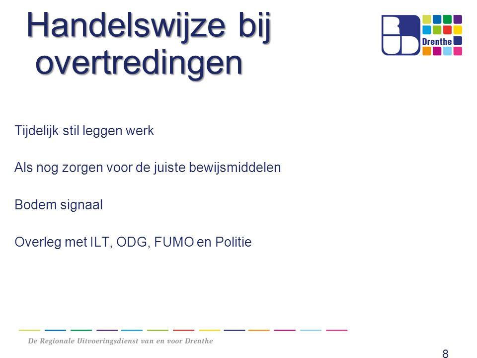 Handelswijze bij overtredingen Tijdelijk stil leggen werk Als nog zorgen voor de juiste bewijsmiddelen Bodem signaal Overleg met ILT, ODG, FUMO en Politie 8