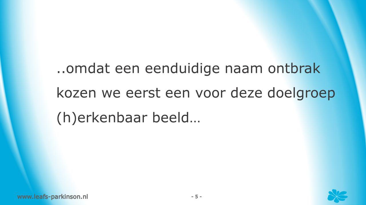 www.leafs-parkinson.nl - 5 -..omdat een eenduidige naam ontbrak kozen we eerst een voor deze doelgroep (h)erkenbaar beeld…