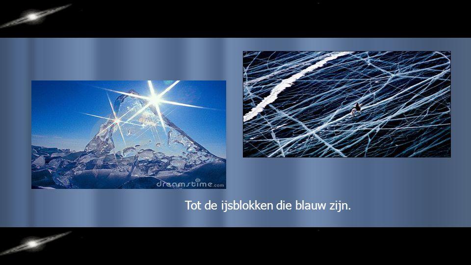 Tot de ijsblokken die blauw zijn.