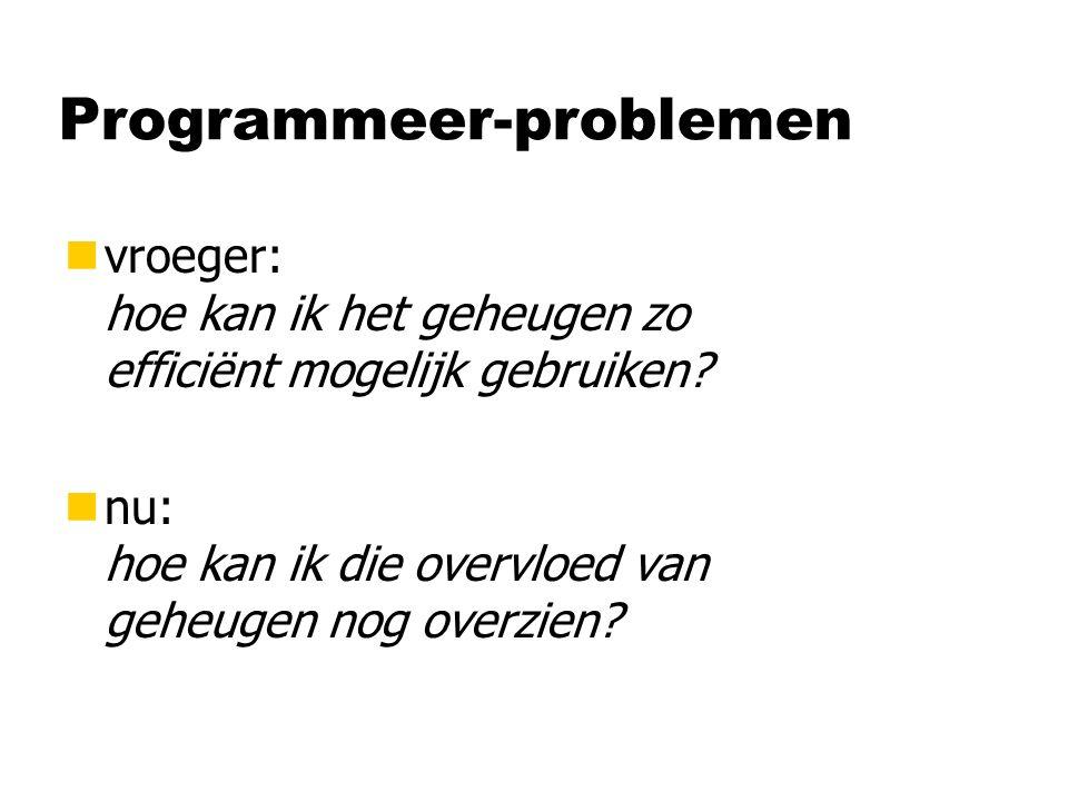 Programmeer-problemen nvroeger: hoe kan ik het geheugen zo efficiënt mogelijk gebruiken? nnu: hoe kan ik die overvloed van geheugen nog overzien?