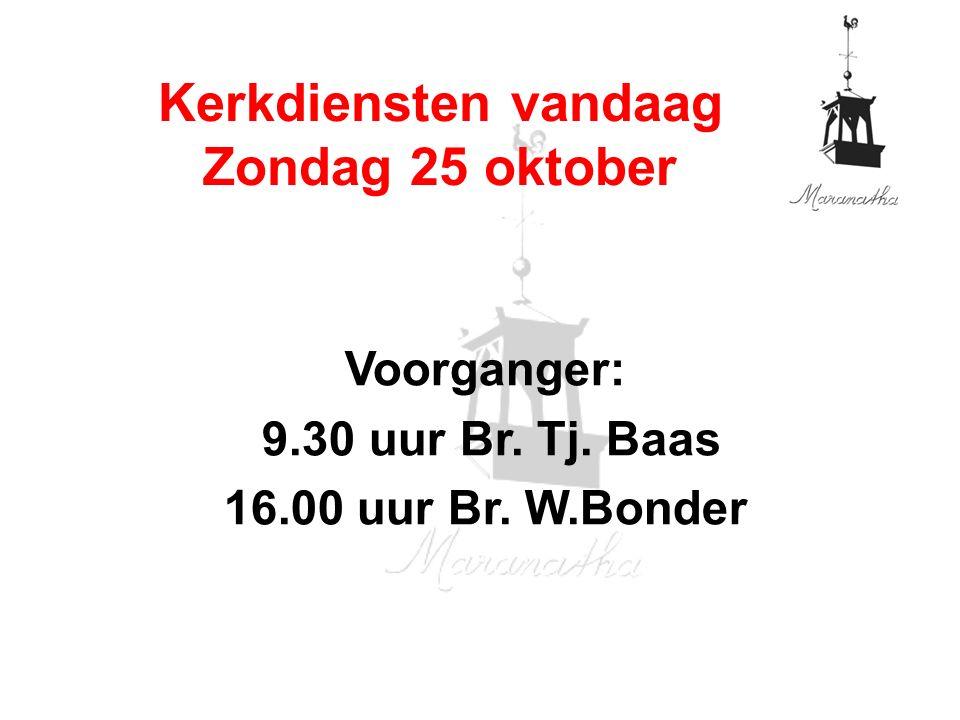 Voorganger: 9.30 uur Br. Tj. Baas 16.00 uur Br. W.Bonder Kerkdiensten vandaag Zondag 25 oktober
