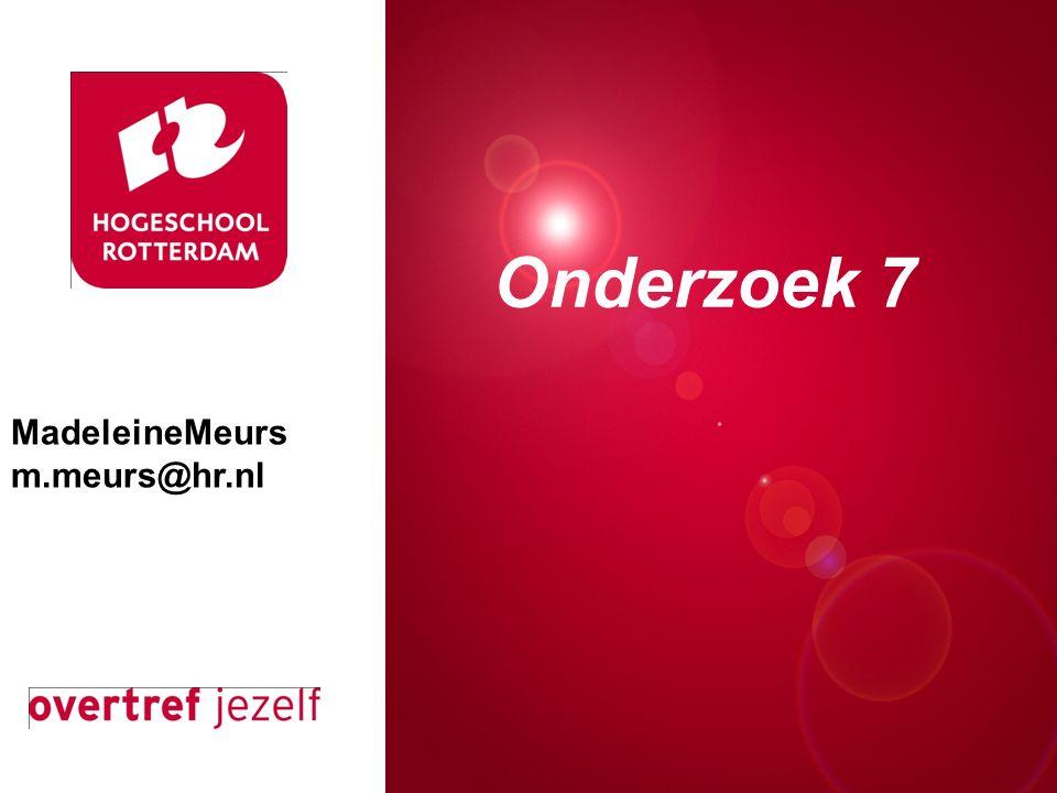 Presentatie titel Rotterdam, 00 januari 2007 Onderzoek 7 MadeleineMeurs m.meurs@hr.nl