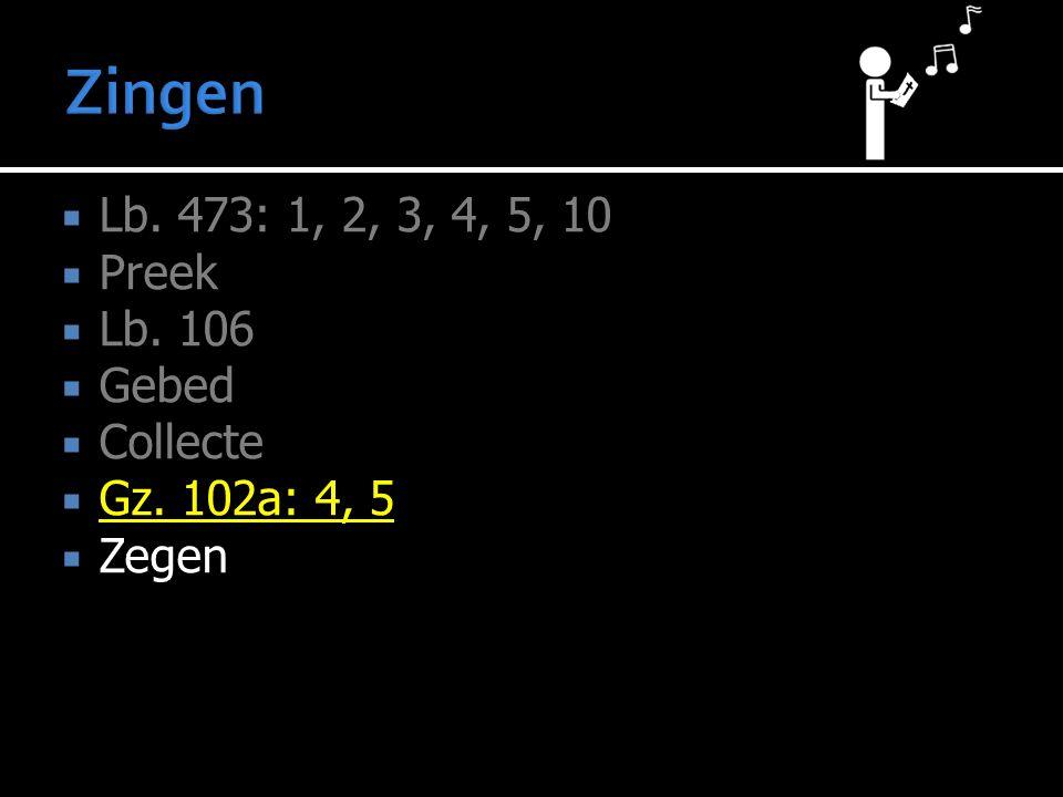  Lb. 473: 1, 2, 3, 4, 5, 10  Preek  Lb. 106  Gebed  Collecte  Gz. 102a: 4, 5  Zegen