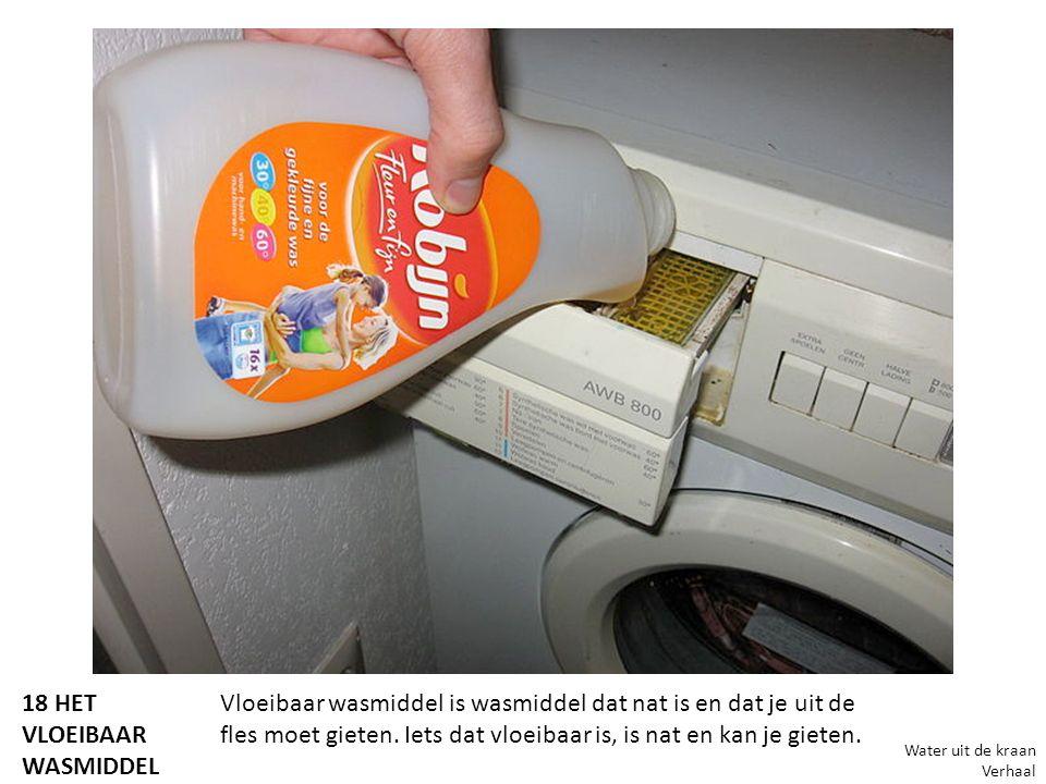 18 HET VLOEIBAAR WASMIDDEL Vloeibaar wasmiddel is wasmiddel dat nat is en dat je uit de fles moet gieten. Iets dat vloeibaar is, is nat en kan je giet