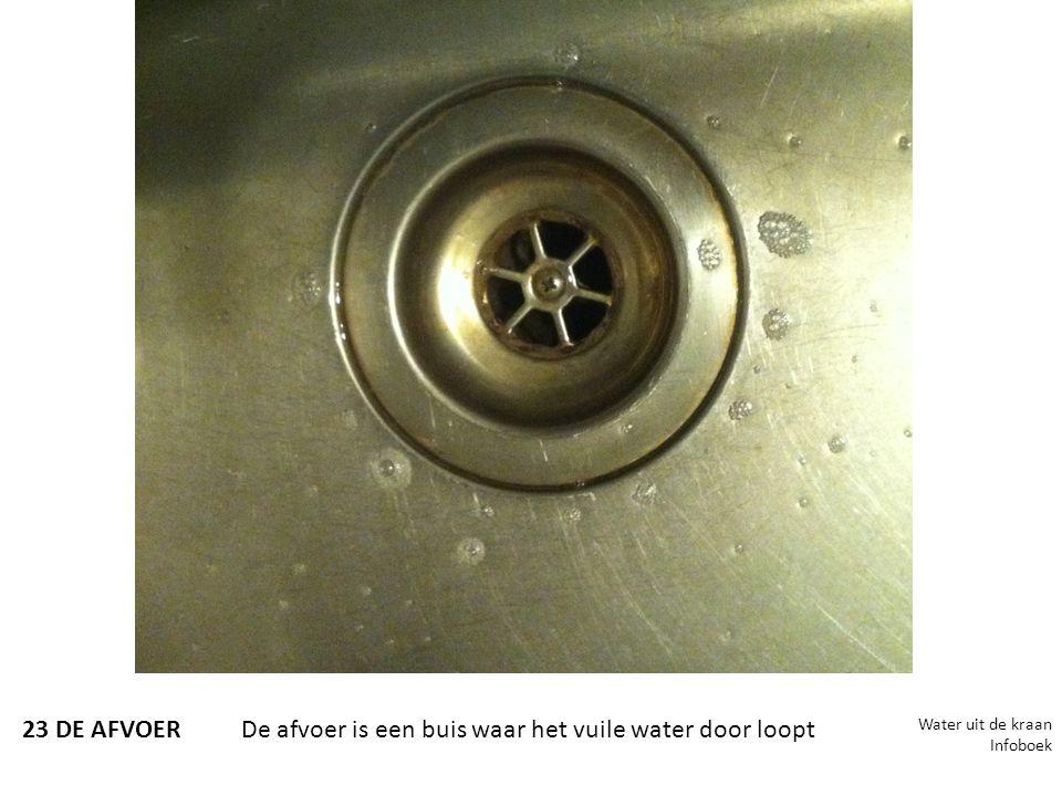 23 DE AFVOERDe afvoer is een buis waar het vuile water door loopt Water uit de kraan Infoboek