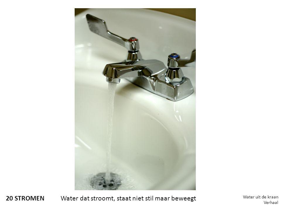 20 STROMEN Water dat stroomt, staat niet stil maar beweegt Water uit de kraan Verhaal