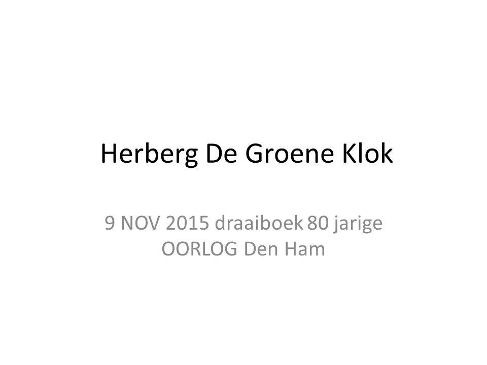 Herberg De Groene Klok 9 NOV 2015 draaiboek 80 jarige OORLOG Den Ham