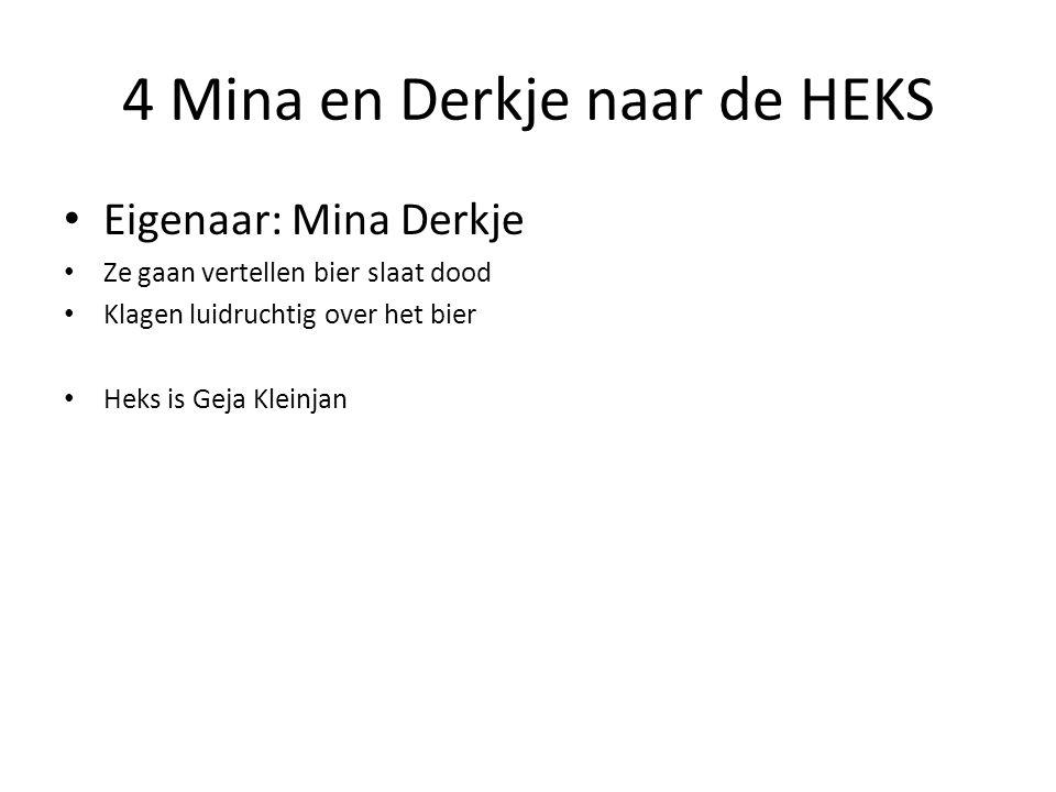4 Mina en Derkje naar de HEKS Eigenaar: Mina Derkje Ze gaan vertellen bier slaat dood Klagen luidruchtig over het bier Heks is Geja Kleinjan