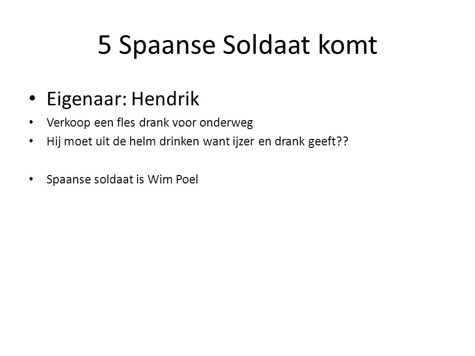 5 Spaanse Soldaat komt Eigenaar: Hendrik Verkoop een fles drank voor onderweg Hij moet uit de helm drinken want ijzer en drank geeft?? Spaanse soldaat