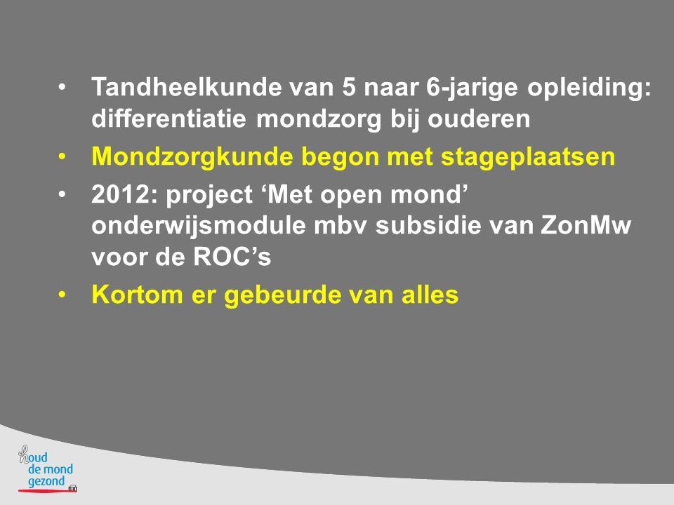 Tandheelkunde van 5 naar 6-jarige opleiding: differentiatie mondzorg bij ouderen Mondzorgkunde begon met stageplaatsen 2012: project 'Met open mond' o