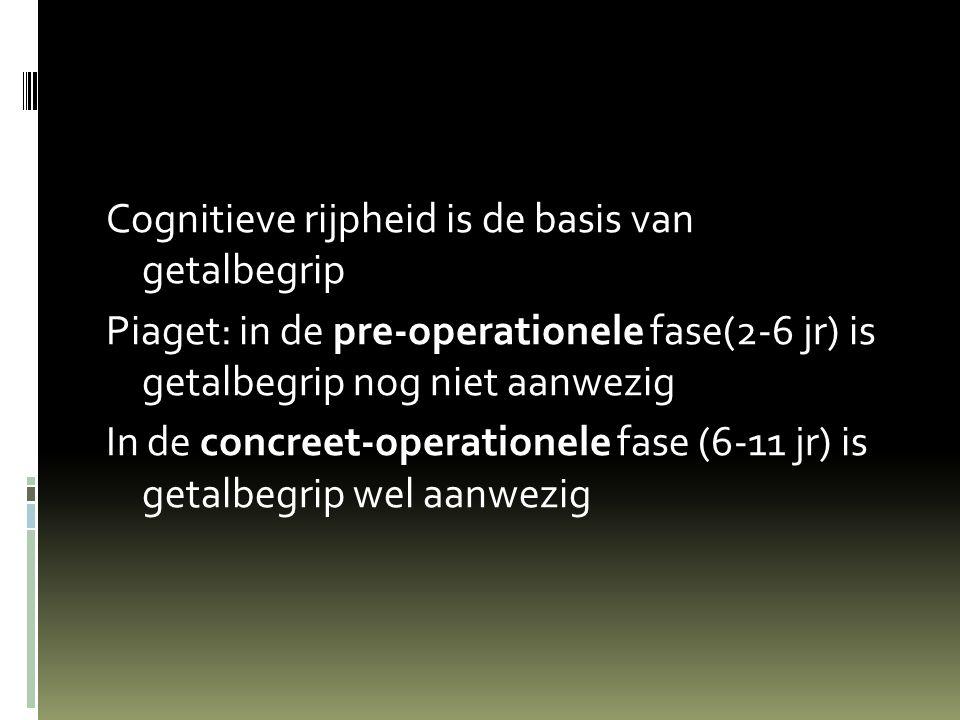 Cognitieve rijpheid is de basis van getalbegrip Piaget: in de pre-operationele fase(2-6 jr) is getalbegrip nog niet aanwezig In de concreet-operationele fase (6-11 jr) is getalbegrip wel aanwezig
