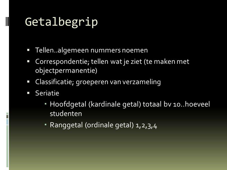 Getalbegrip  Tellen..algemeen nummers noemen  Correspondentie; tellen wat je ziet (te maken met objectpermanentie)  Classificatie; groeperen van ve