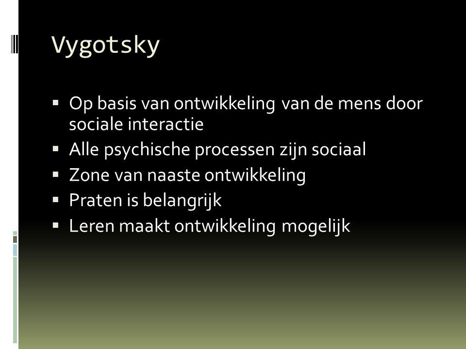 Vygotsky  Op basis van ontwikkeling van de mens door sociale interactie  Alle psychische processen zijn sociaal  Zone van naaste ontwikkeling  Praten is belangrijk  Leren maakt ontwikkeling mogelijk