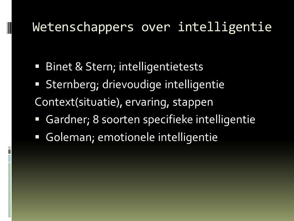 Wetenschappers over intelligentie  Binet & Stern; intelligentietests  Sternberg; drievoudige intelligentie Context(situatie), ervaring, stappen  Gardner; 8 soorten specifieke intelligentie  Goleman; emotionele intelligentie