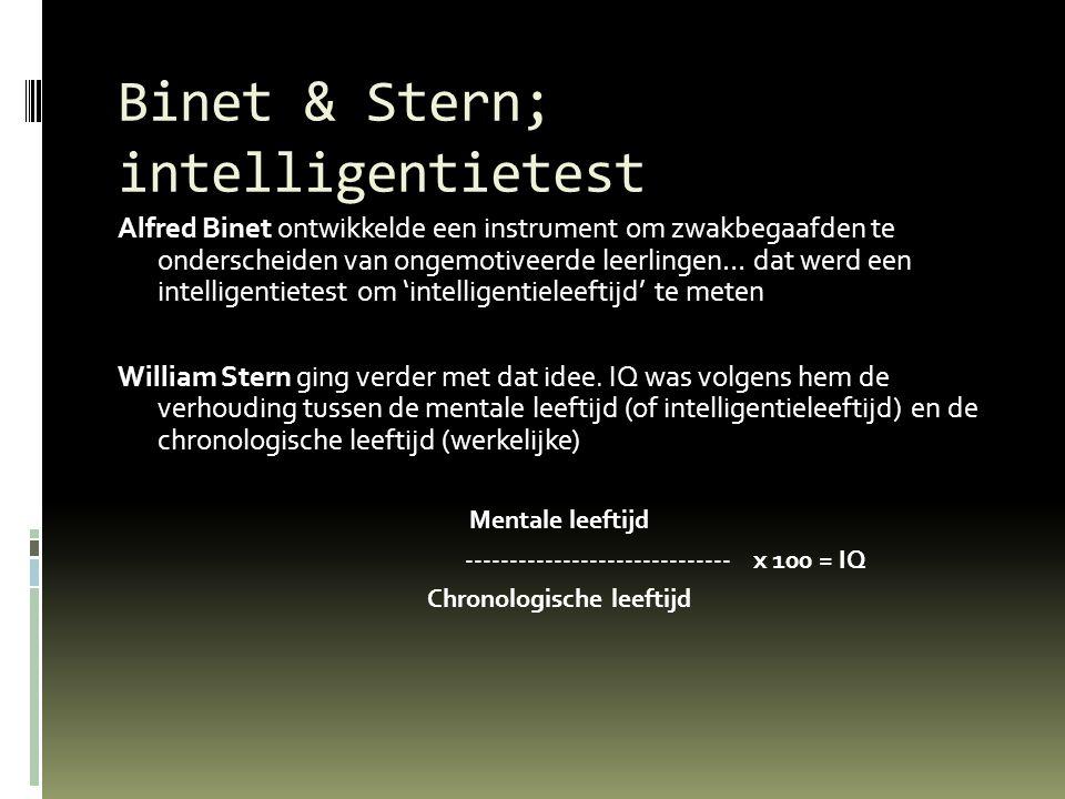 Binet & Stern; intelligentietest Alfred Binet ontwikkelde een instrument om zwakbegaafden te onderscheiden van ongemotiveerde leerlingen… dat werd een intelligentietest om 'intelligentieleeftijd' te meten William Stern ging verder met dat idee.